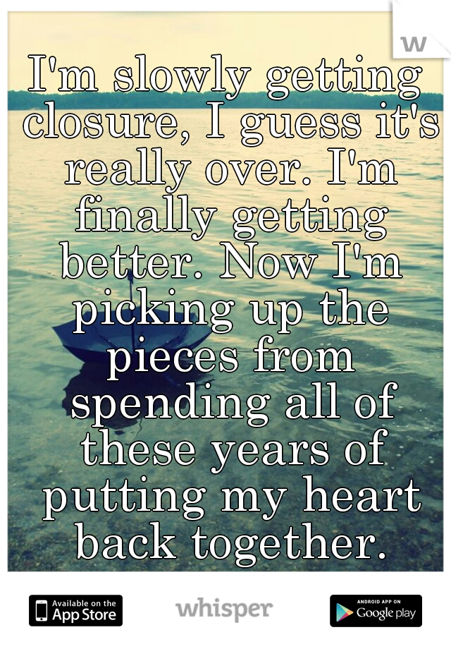 I'm slowly getting closure, I guess it's really over. I'm finally getting better. Now I'm picking up the pieces from spending all of these years of putting my heart back together.