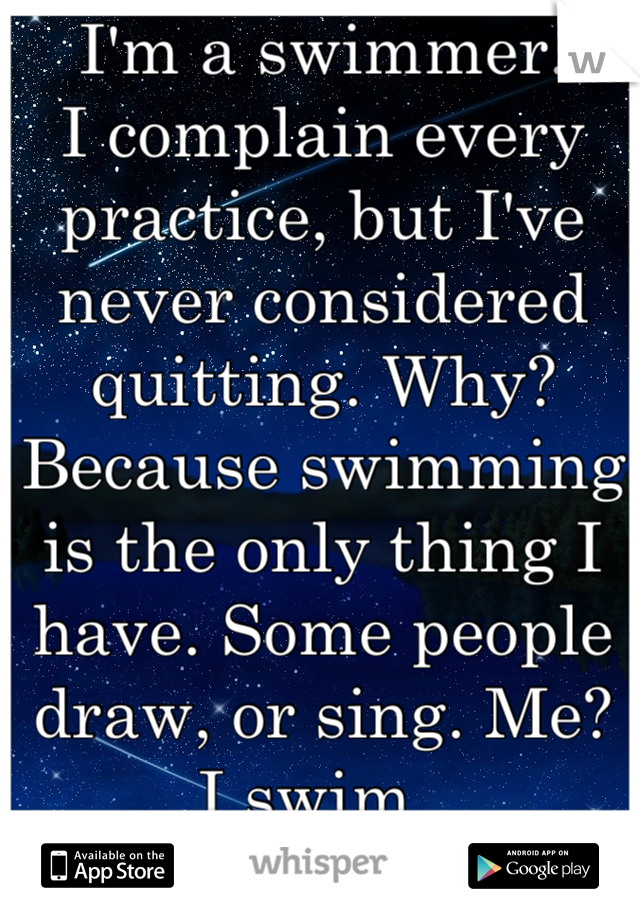 I'm a swimmer.  I complain every practice, but I've never considered quitting. Why? Because swimming is the only thing I have. Some people draw, or sing. Me? I swim.