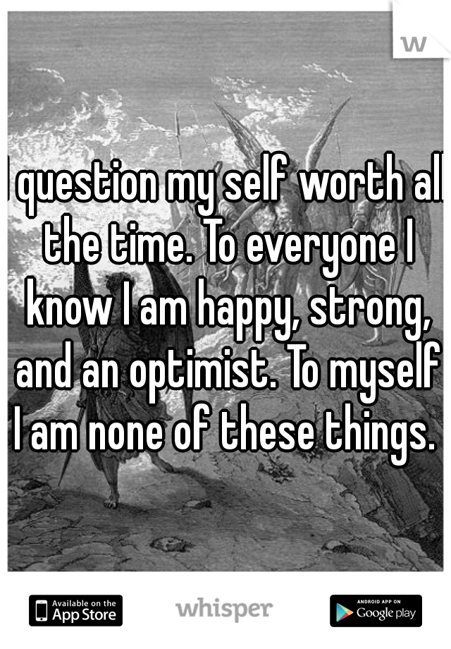 I question my self worth all the time. To everyone I know I am happy, strong, and an optimist. To myself I am none of these things.