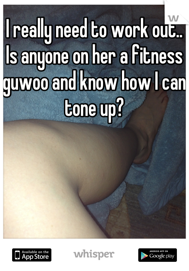 I really need to work out.. Is anyone on her a fitness guwoo and know how I can tone up?