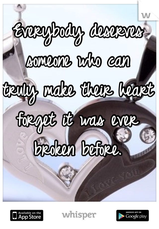 Everybody deserves someone who can  truly make their heart forget it was ever broken before.