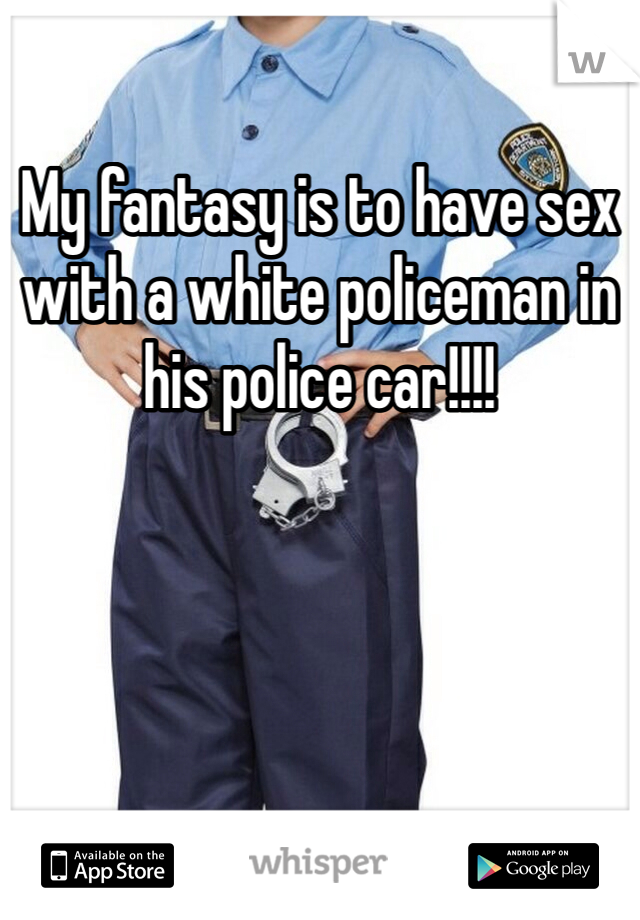 My fantasy is to have sex with a white policeman in his police car!!!!