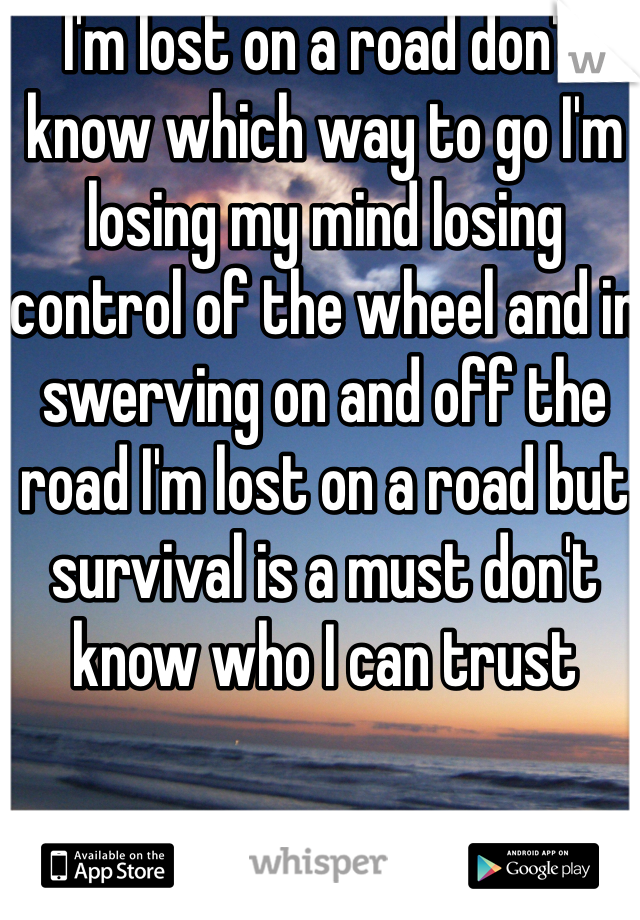 I'm lost on a road don't know which way to go I'm losing my mind losing control of the wheel and in swerving on and off the road I'm lost on a road but survival is a must don't know who I can trust