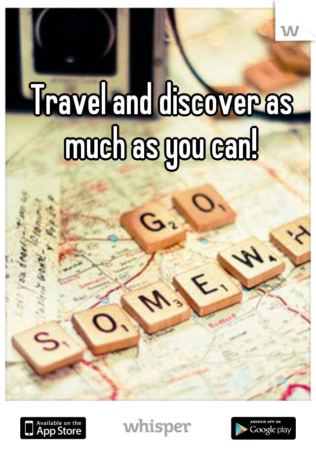 Travel and discover as much as you can!