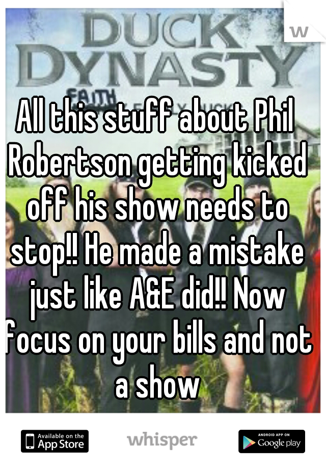 All this stuff about Phil Robertson getting kicked off his show needs to stop!! He made a mistake just like A&E did!! Now focus on your bills and not a show