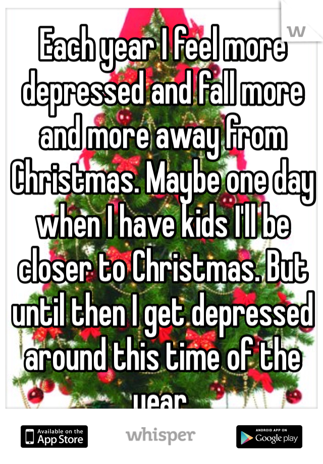 Each year I feel more depressed and fall more and more away from Christmas. Maybe one day when I have kids I'll be closer to Christmas. But until then I get depressed around this time of the year.