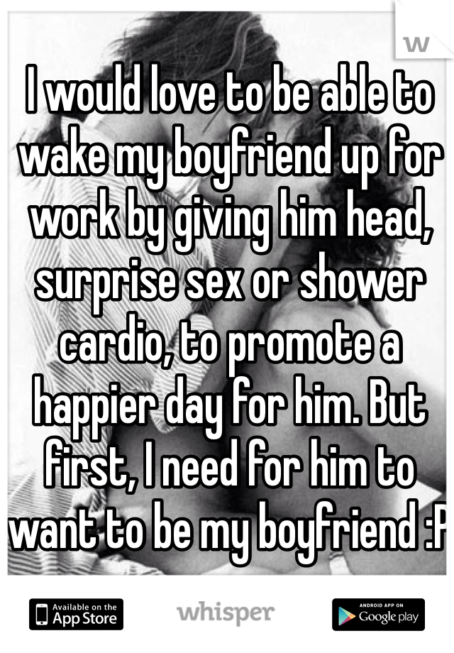 I would love to be able to wake my boyfriend up for work by giving him head, surprise sex or shower cardio, to promote a happier day for him. But first, I need for him to want to be my boyfriend :P