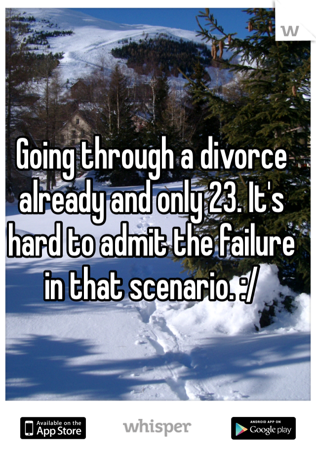 Going through a divorce already and only 23. It's hard to admit the failure in that scenario. :/