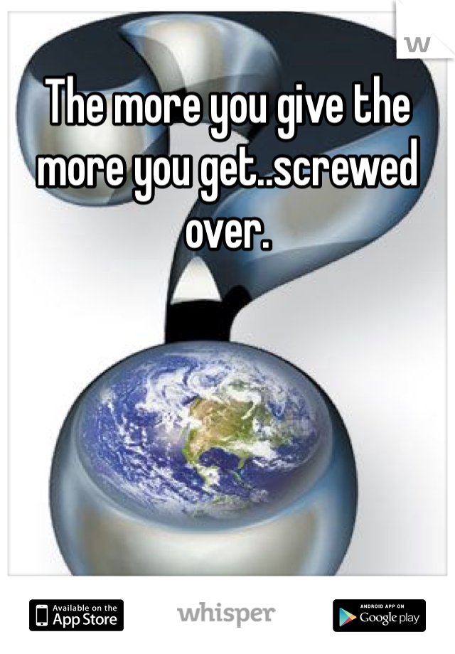 The more you give the more you get..screwed over.