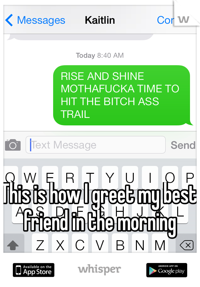 This is how I greet my best friend in the morning