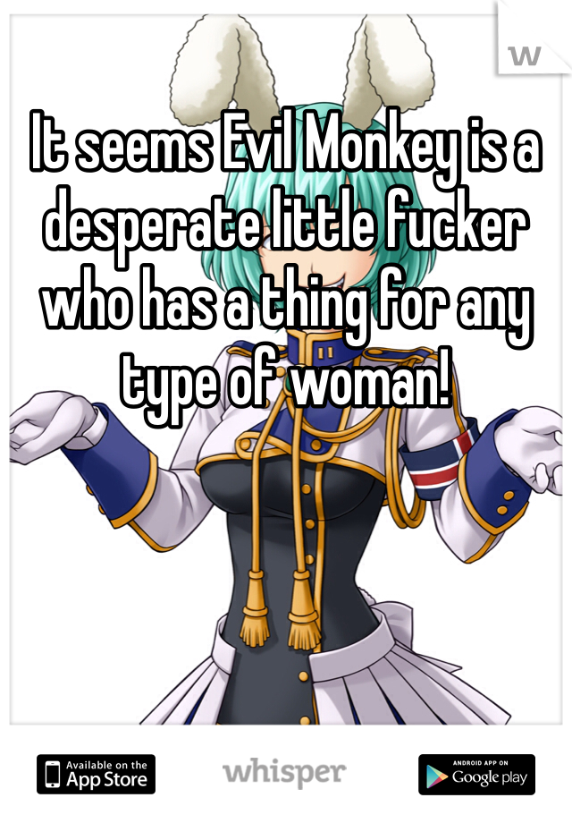 It seems Evil Monkey is a desperate little fucker who has a thing for any type of woman!