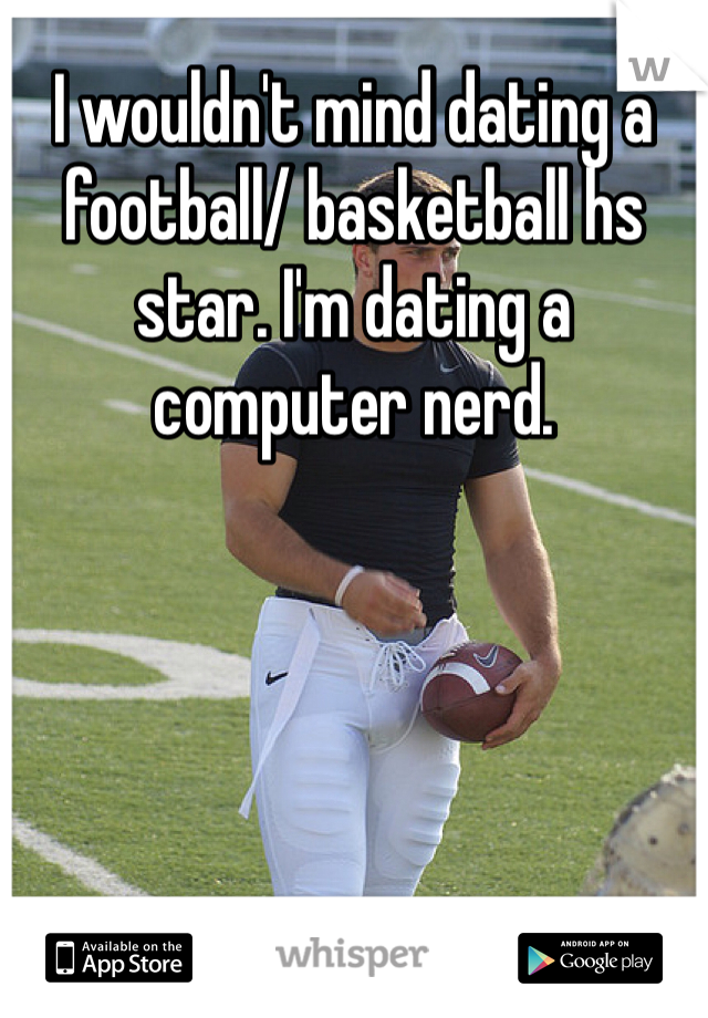 I wouldn't mind dating a football/ basketball hs star. I'm dating a computer nerd.