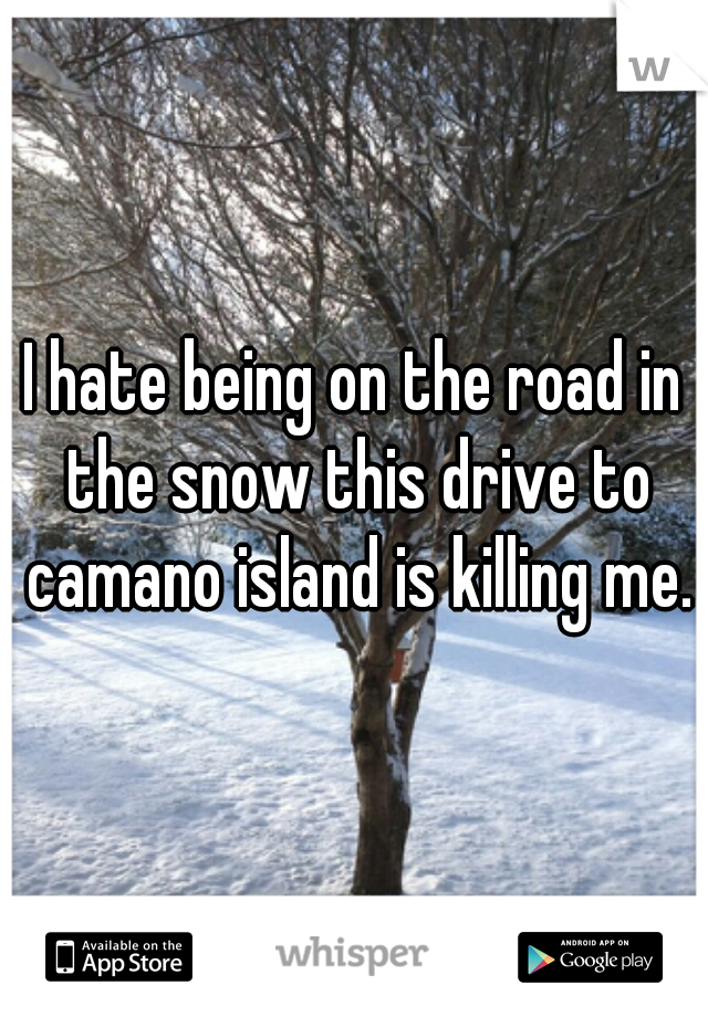 I hate being on the road in the snow this drive to camano island is killing me.