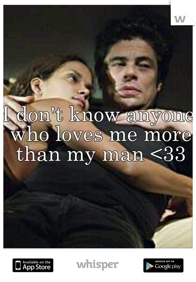 I don't know anyone who loves me more than my man <33