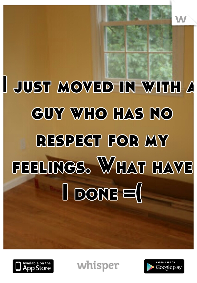 I just moved in with a guy who has no respect for my feelings. What have I done =(