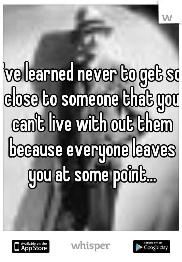 I've learned never to get so close to someone that you can't live with out them because everyone leaves you at some point...