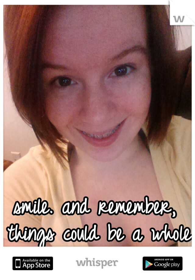 smile. and remember, things could be a whole lot worse.