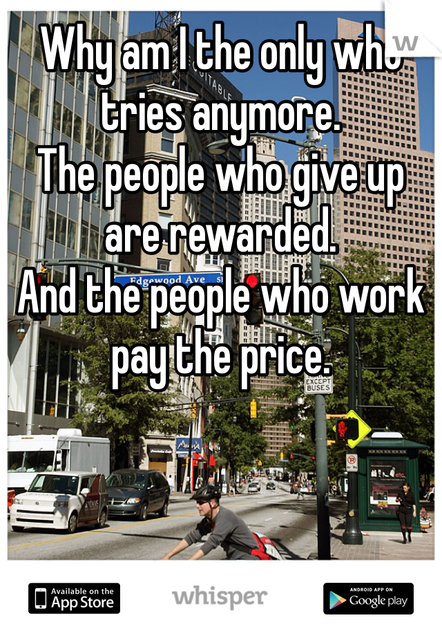 Why am I the only who tries anymore.  The people who give up are rewarded.  And the people who work pay the price.
