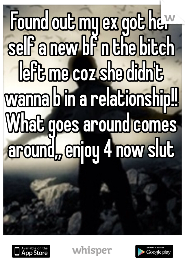 Found out my ex got her self a new bf n the bitch left me coz she didn't wanna b in a relationship!!  What goes around comes around,, enjoy 4 now slut