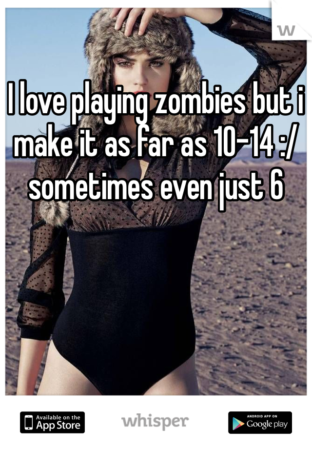 I love playing zombies but i make it as far as 10-14 :/ sometimes even just 6