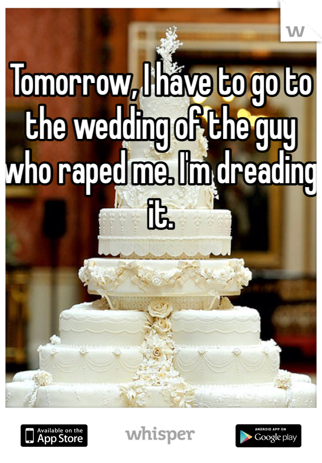 Tomorrow, I have to go to the wedding of the guy who raped me. I'm dreading it.