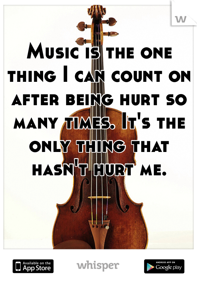 Music is the one thing I can count on after being hurt so many times. It's the only thing that hasn't hurt me.