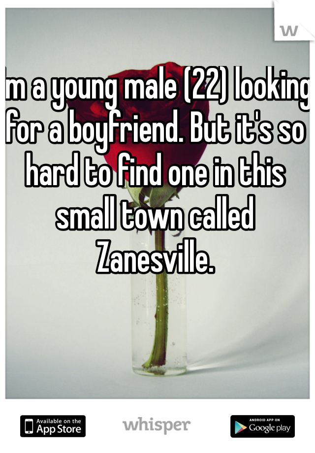 I'm a young male (22) looking for a boyfriend. But it's so hard to find one in this small town called Zanesville.