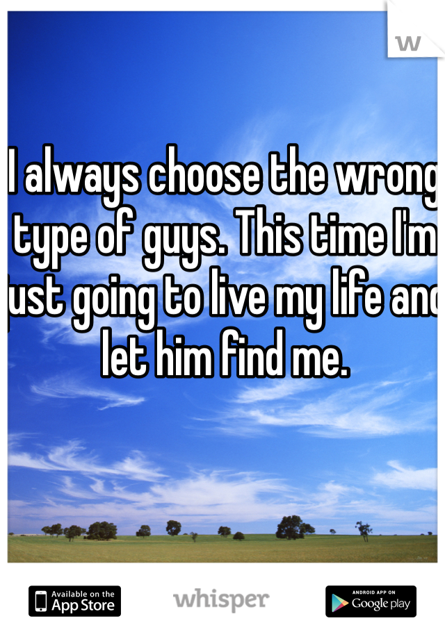 I always choose the wrong type of guys. This time I'm just going to live my life and let him find me.