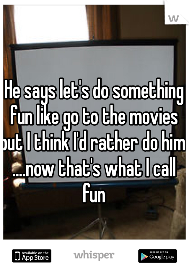 He says let's do something fun like go to the movies but I think I'd rather do him ....now that's what I call fun