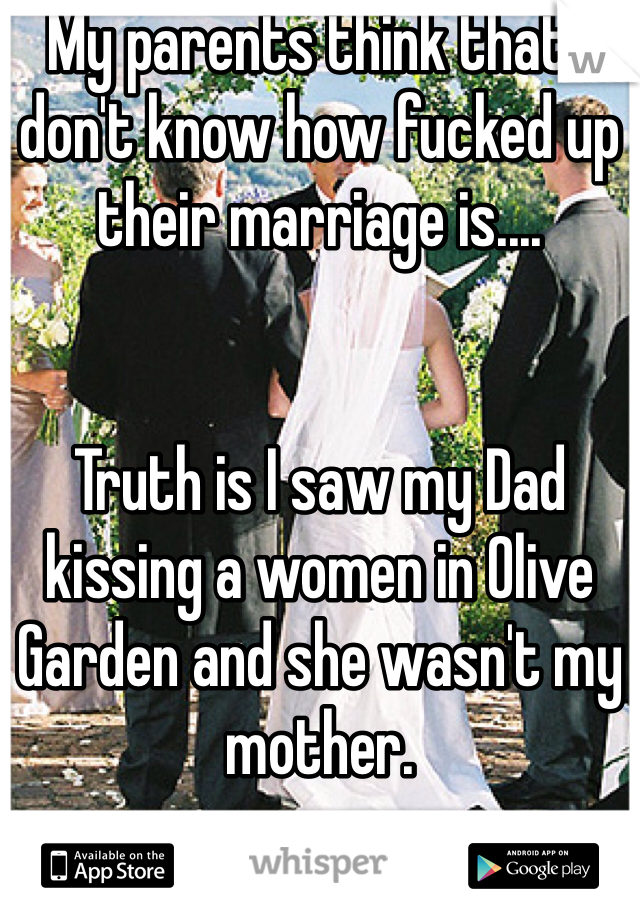 My parents think that I don't know how fucked up their marriage is....   Truth is I saw my Dad kissing a women in Olive Garden and she wasn't my mother.