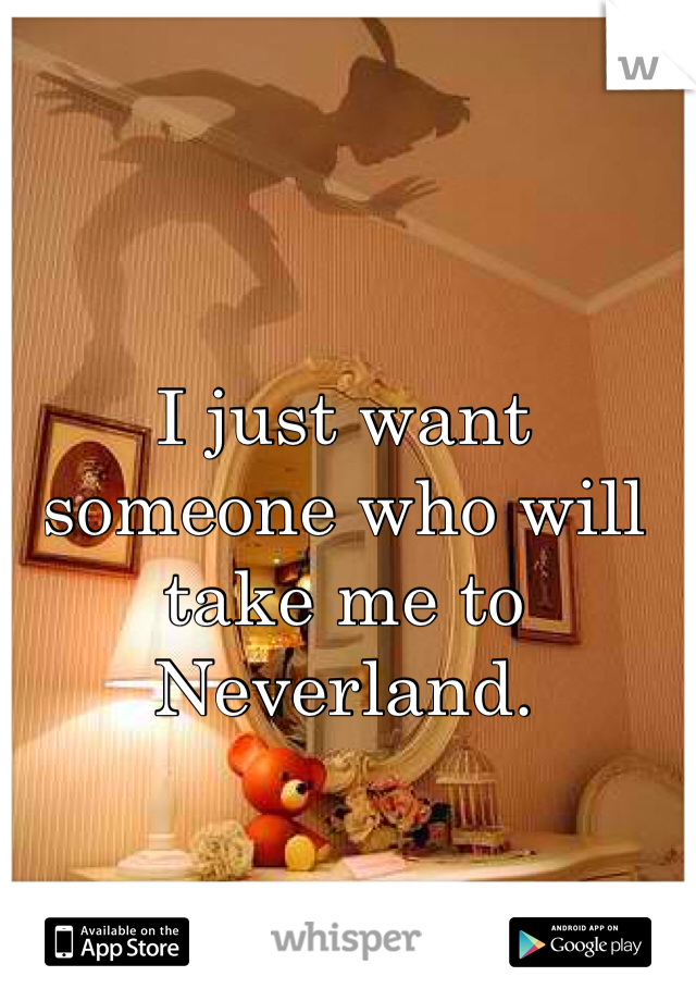 I just want someone who will take me to Neverland.