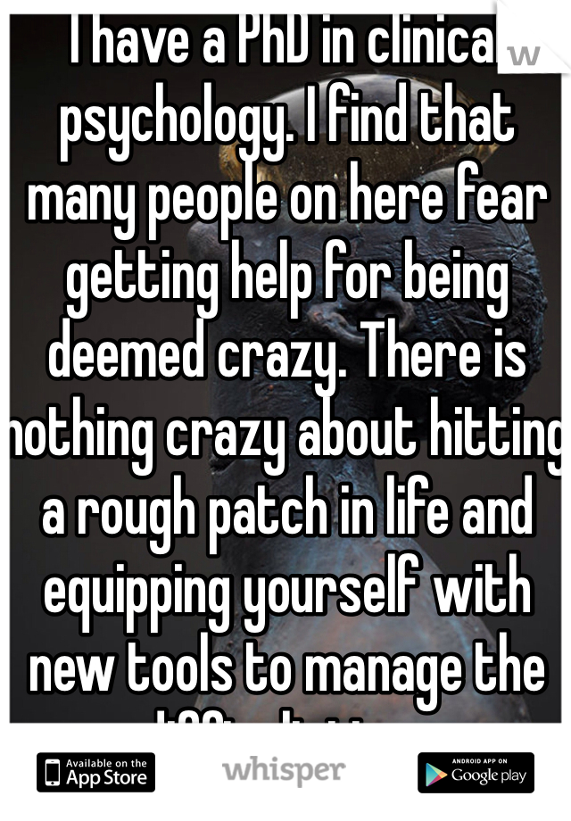 I have a PhD in clinical psychology. I find that many people on here fear getting help for being deemed crazy. There is nothing crazy about hitting a rough patch in life and equipping yourself with new tools to manage the difficult time.