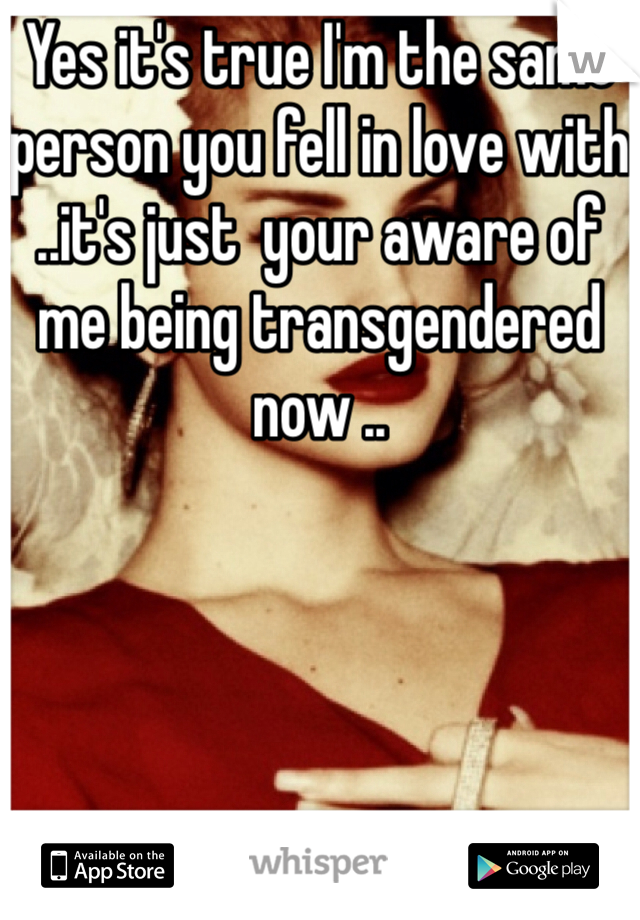 Yes it's true I'm the same person you fell in love with ..it's just  your aware of me being transgendered  now ..