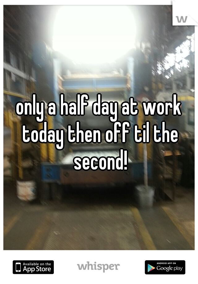 only a half day at work today then off til the second!