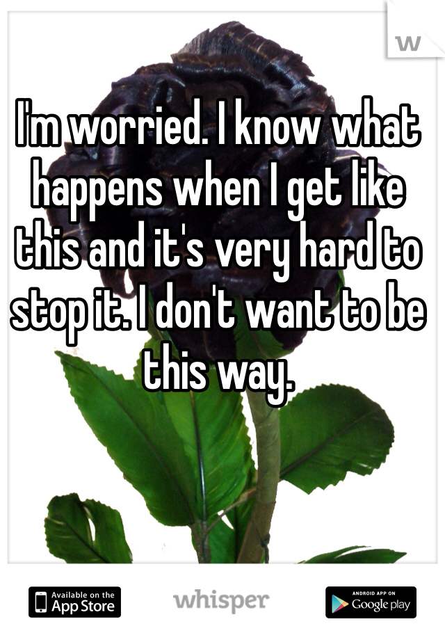 I'm worried. I know what happens when I get like this and it's very hard to stop it. I don't want to be this way.