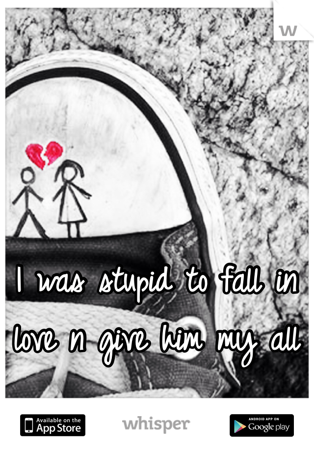 I was stupid to fall in love n give him my all
