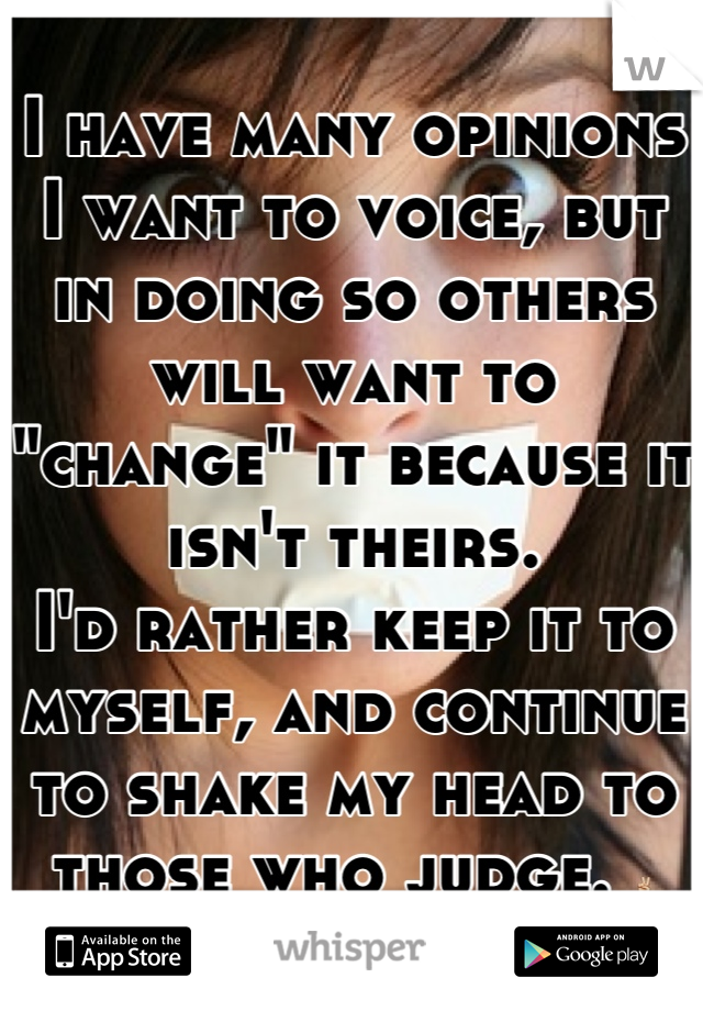 """I have many opinions I want to voice, but in doing so others will want to """"change"""" it because it isn't theirs.  I'd rather keep it to myself, and continue to shake my head to those who judge. ✌"""
