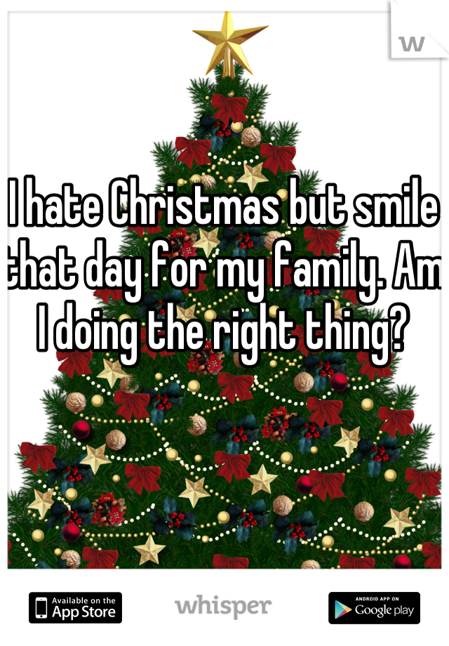 I hate Christmas but smile that day for my family. Am I doing the right thing?