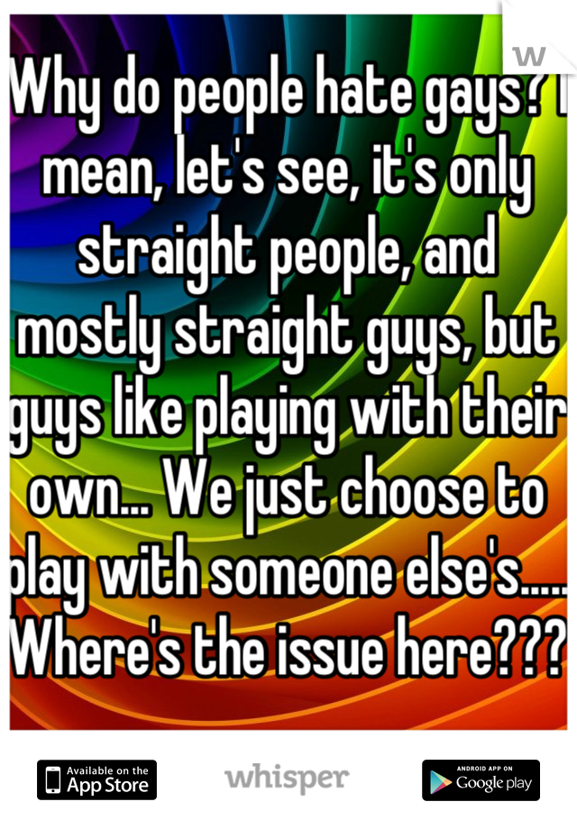 Why do people hate gays? I mean, let's see, it's only straight people, and mostly straight guys, but guys like playing with their own... We just choose to play with someone else's..... Where's the issue here???