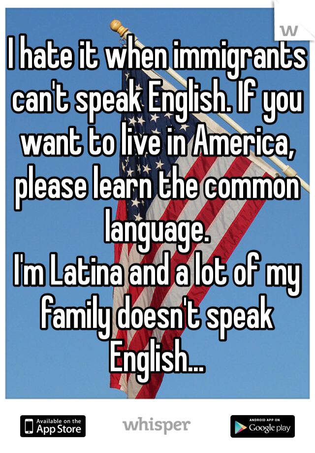 I hate it when immigrants can't speak English. If you want to live in America, please learn the common language.  I'm Latina and a lot of my family doesn't speak English...
