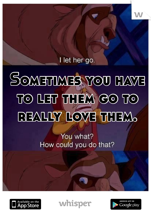 Sometimes you have to let them go to really love them.