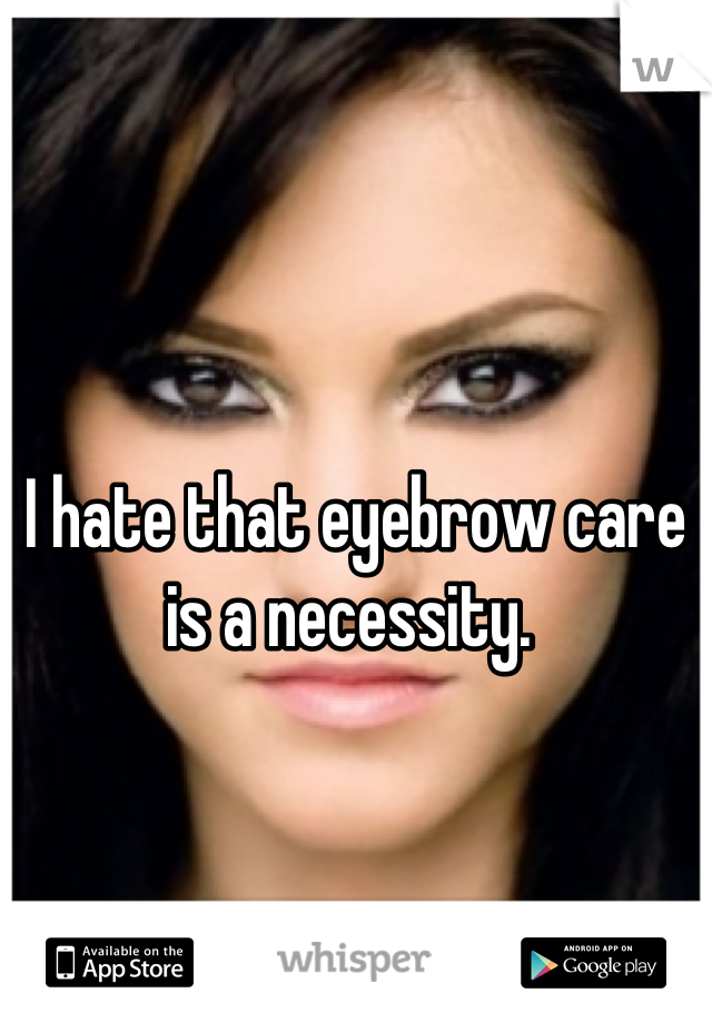 I hate that eyebrow care is a necessity.