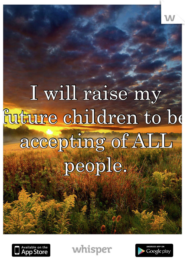I will raise my future children to be accepting of ALL people.