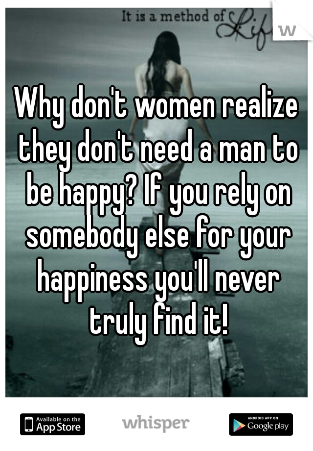 Why don't women realize they don't need a man to be happy? If you rely on somebody else for your happiness you'll never truly find it!