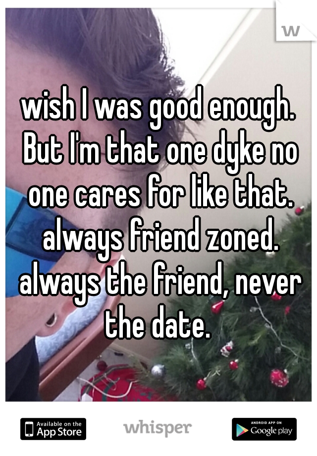 wish I was good enough. But I'm that one dyke no one cares for like that. always friend zoned. always the friend, never the date.