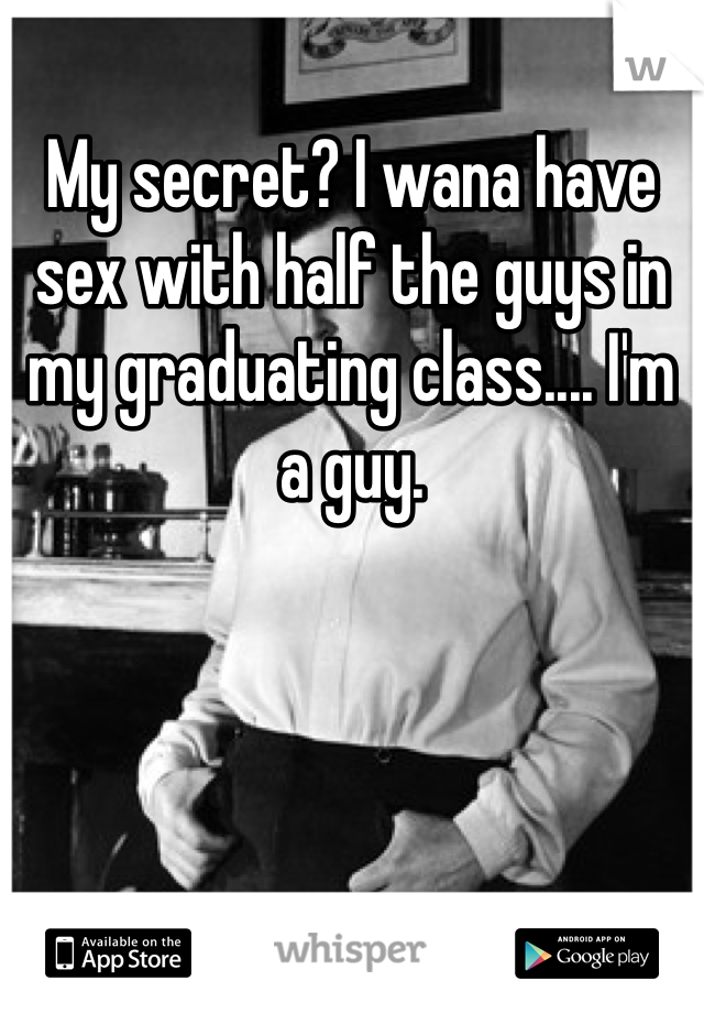 My secret? I wana have sex with half the guys in my graduating class.... I'm a guy.
