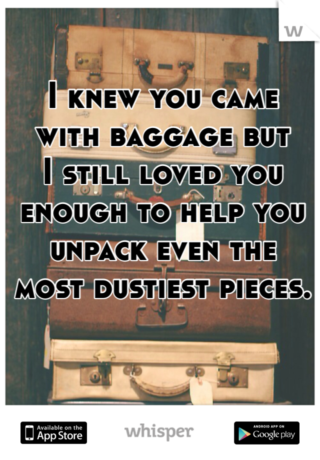 I knew you came  with baggage but  I still loved you  enough to help you  unpack even the  most dustiest pieces.