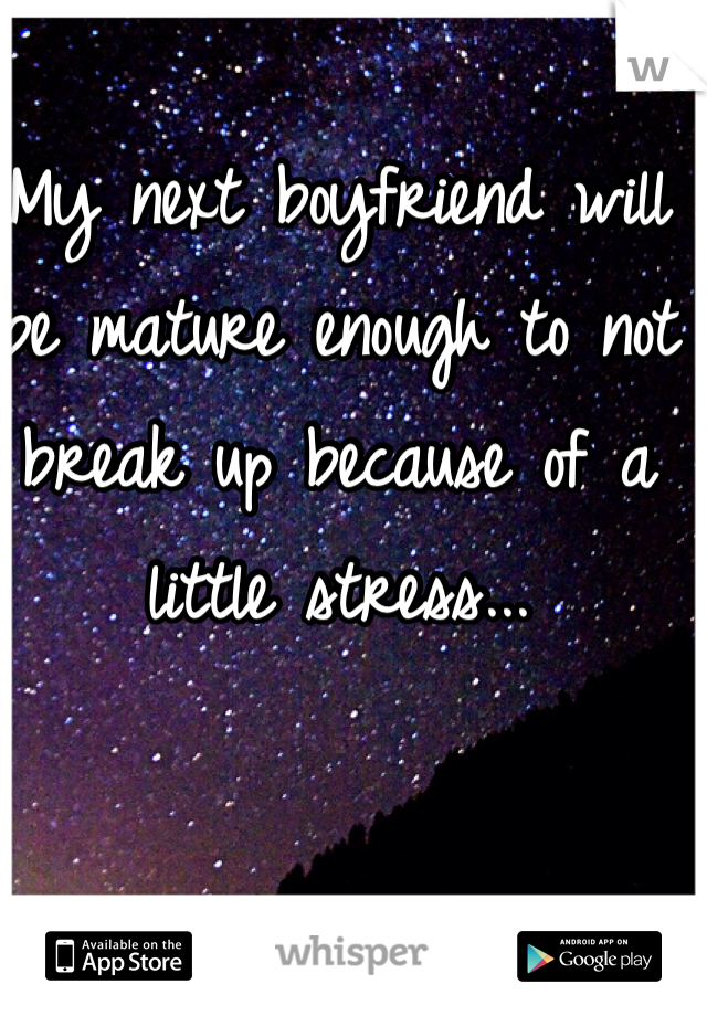 My next boyfriend will be mature enough to not break up because of a little stress...