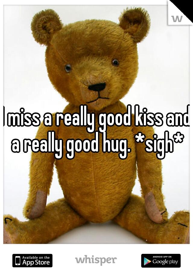 I miss a really good kiss and a really good hug. *sigh*