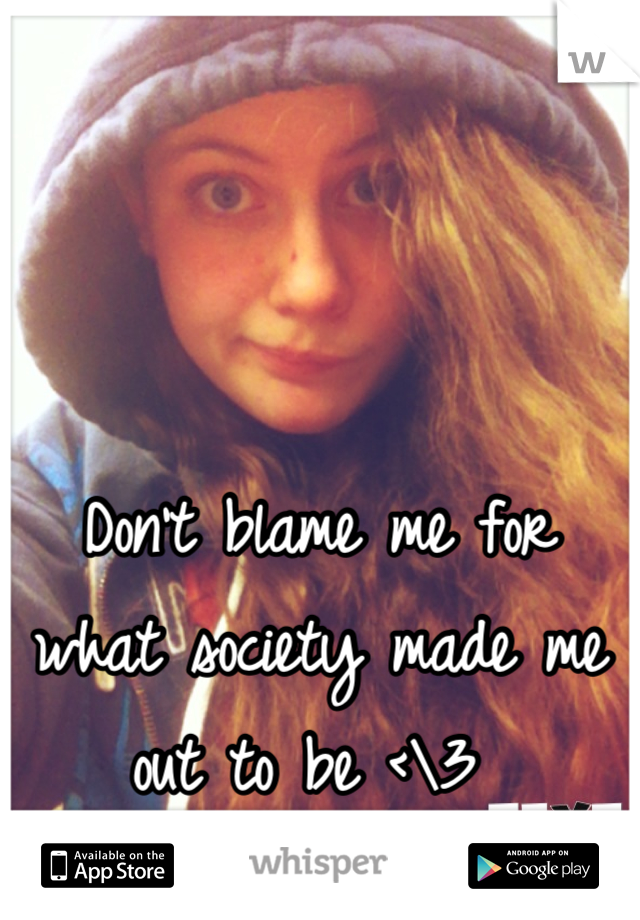Don't blame me for what society made me out to be <\3